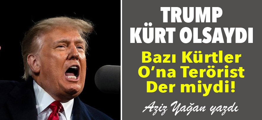 Trump Kürd Olsaydı Bazı Kürdler O'na Terörist Der miydi!